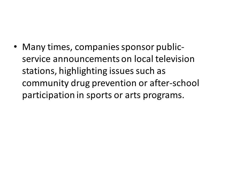 Many times, companies sponsor public- service announcements on local television stations, highlighting issues such as community drug prevention or after-school participation in sports or arts programs.