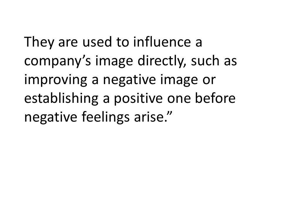They are used to influence a companys image directly, such as improving a negative image or establishing a positive one before negative feelings arise.