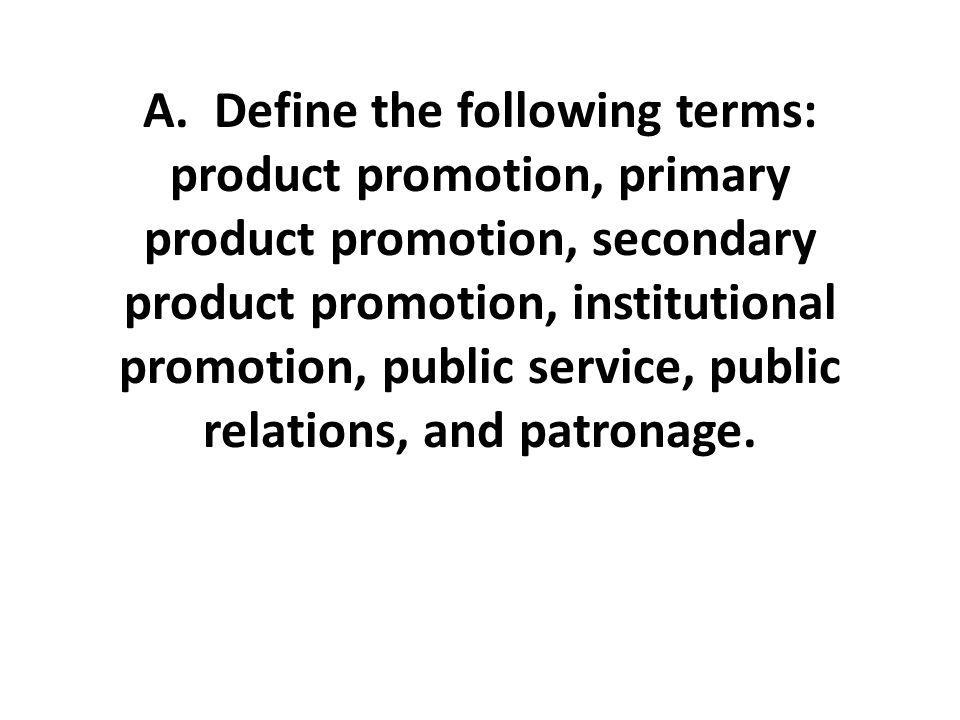 A. Define the following terms: product promotion, primary product promotion, secondary product promotion, institutional promotion, public service, pub