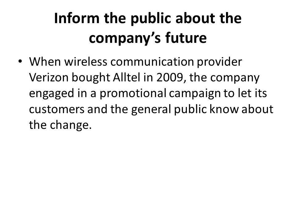 Inform the public about the companys future When wireless communication provider Verizon bought Alltel in 2009, the company engaged in a promotional campaign to let its customers and the general public know about the change.
