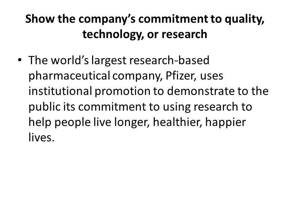 Show the companys commitment to quality, technology, or research The worlds largest research-based pharmaceutical company, Pfizer, uses institutional promotion to demonstrate to the public its commitment to using research to help people live longer, healthier, happier lives.