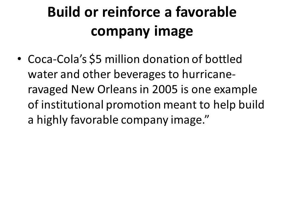 Build or reinforce a favorable company image Coca-Colas $5 million donation of bottled water and other beverages to hurricane- ravaged New Orleans in 2005 is one example of institutional promotion meant to help build a highly favorable company image.