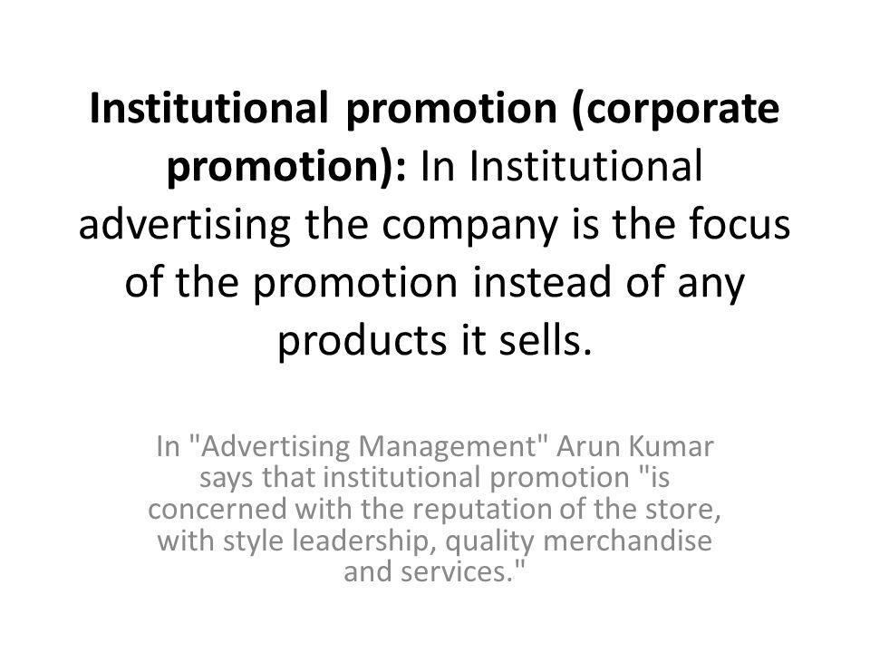 Institutional promotion (corporate promotion): In Institutional advertising the company is the focus of the promotion instead of any products it sells.