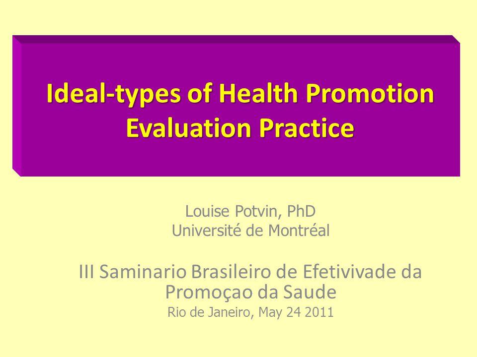 Ideal-types of Health Promotion Evaluation Practice Louise Potvin, PhD Université de Montréal III Saminario Brasileiro de Efetivivade da Promoçao da S