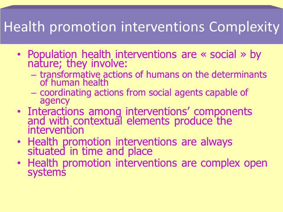 Population health interventions are « social » by nature; they involve: – transformative actions of humans on the determinants of human health – coordinating actions from social agents capable of agency Interactions among interventions components and with contextual elements produce the intervention Health promotion interventions are always situated in time and place Health promotion interventions are complex open systems Health promotion interventions Complexity