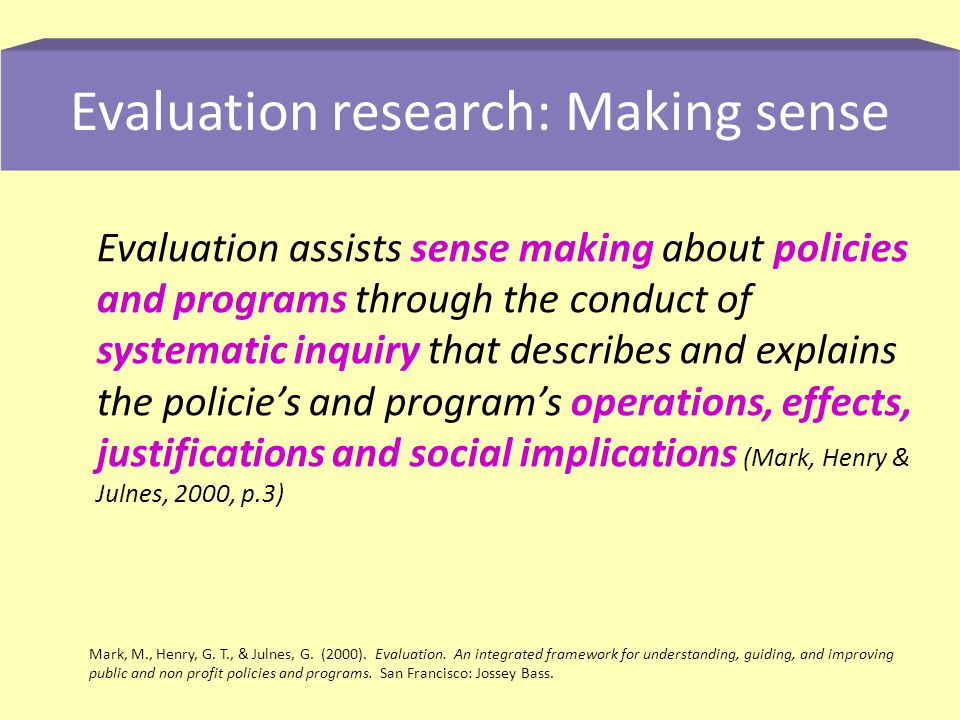 Evaluation Research: Making sense Evaluation assists sense making about policies and programs through the conduct of systematic inquiry that describes and explains the policies and programs operations, effects, justifications and social implications (Mark, Henry & Julnes, 2000, p.3) Mark, M., Henry, G.
