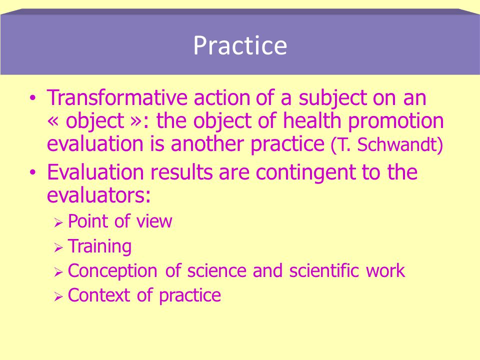 Transformative action of a subject on an « object »: the object of health promotion evaluation is another practice (T.