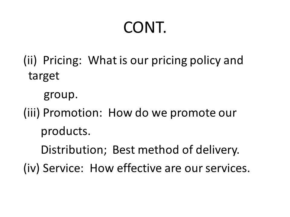 CONT. (ii) Pricing: What is our pricing policy and target group. (iii) Promotion: How do we promote our products. Distribution; Best method of deliver