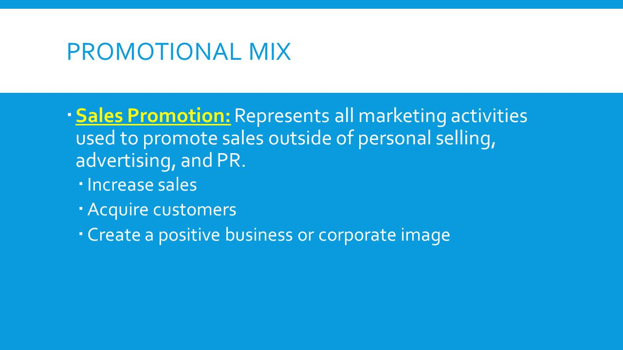 PROMOTIONAL MIX Sales Promotion: Represents all marketing activities used to promote sales outside of personal selling, advertising, and PR. Increase