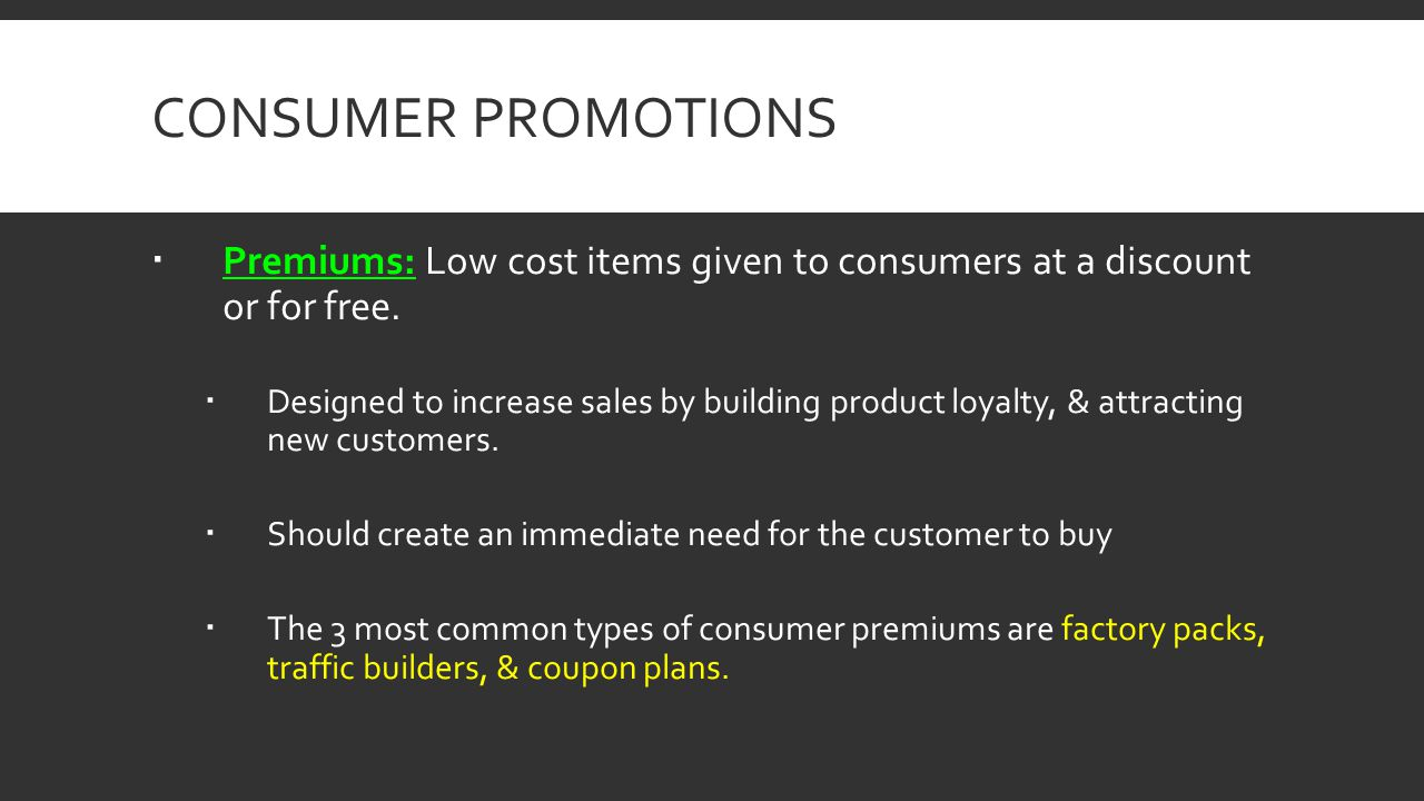 CONSUMER PROMOTIONS Premiums: Low cost items given to consumers at a discount or for free. Designed to increase sales by building product loyalty, & a