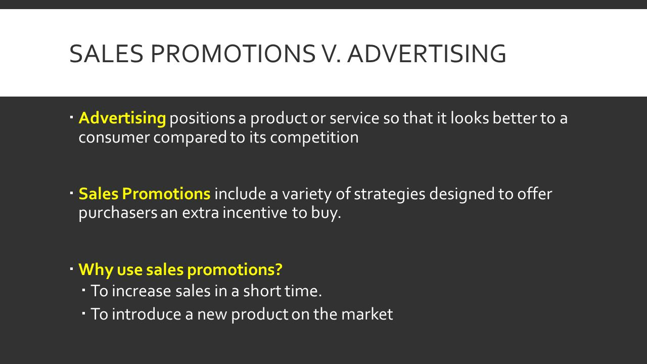 SALES PROMOTIONS V. ADVERTISING Advertising positions a product or service so that it looks better to a consumer compared to its competition Sales Pro