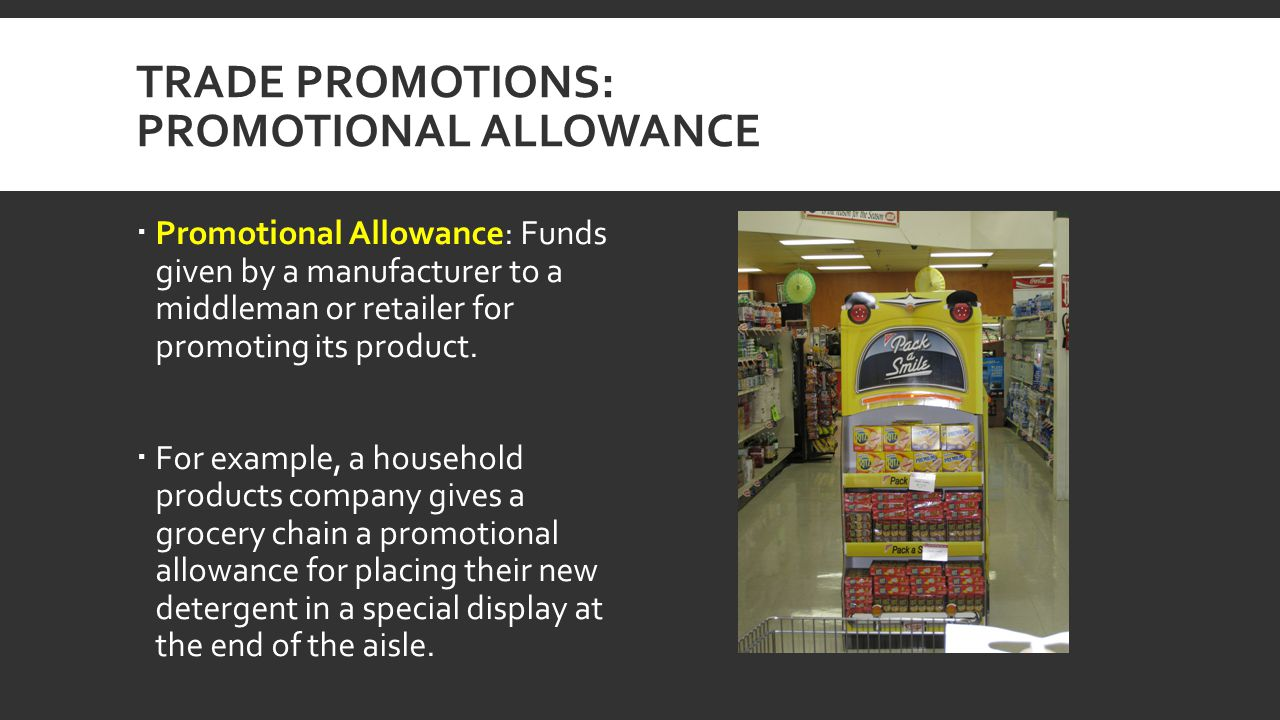 TRADE PROMOTIONS: PROMOTIONAL ALLOWANCE Promotional Allowance: Funds given by a manufacturer to a middleman or retailer for promoting its product. For