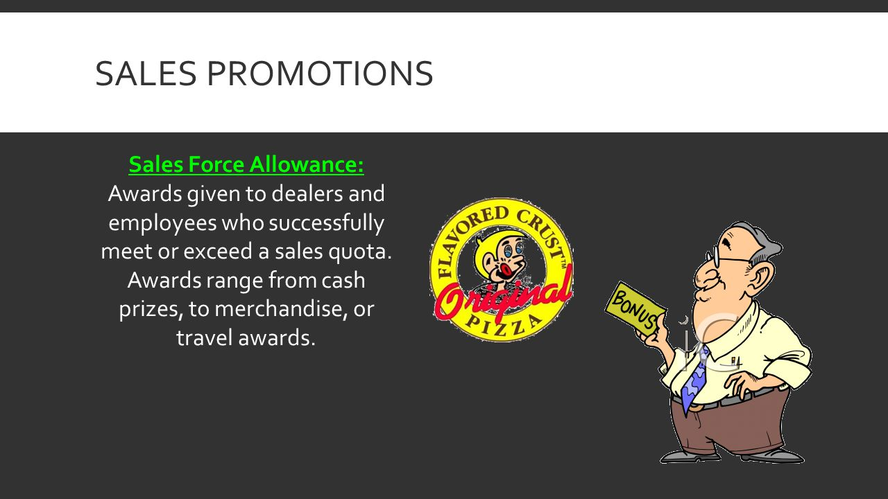 SALES PROMOTIONS Sales Force Allowance: Awards given to dealers and employees who successfully meet or exceed a sales quota. Awards range from cash pr