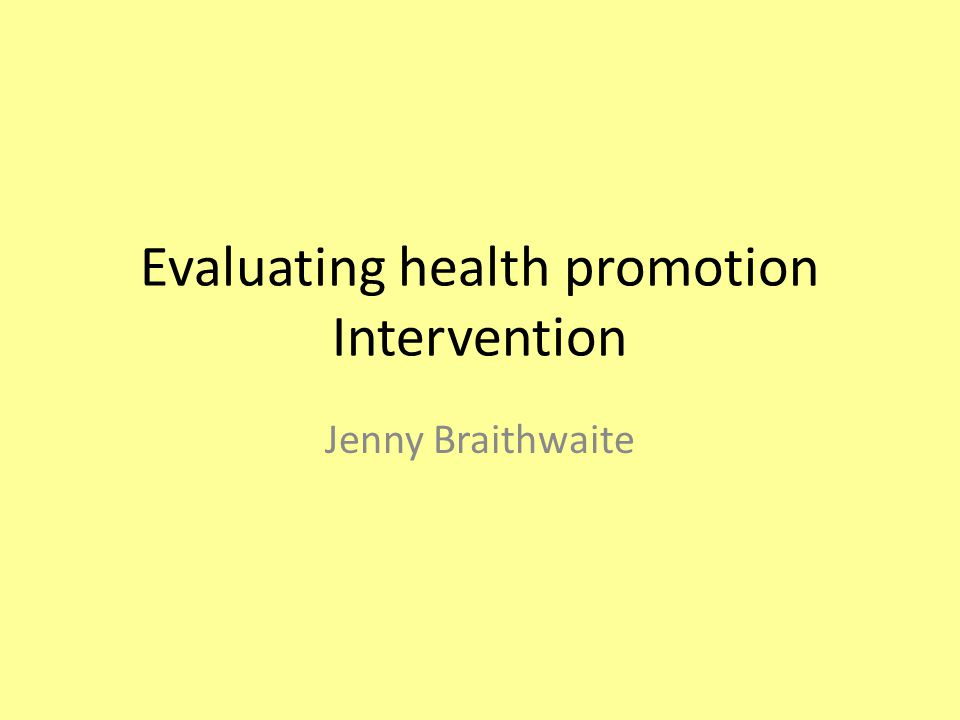 Evaluating health promotion Intervention Jenny Braithwaite