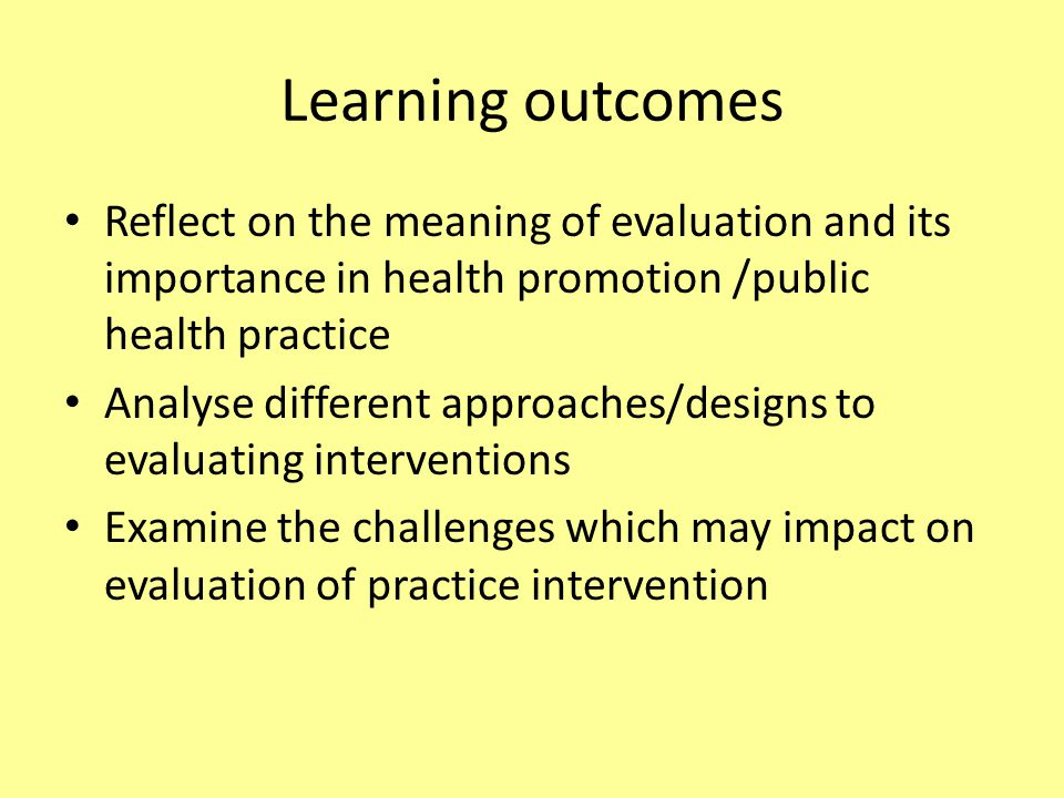 Learning outcomes Reflect on the meaning of evaluation and its importance in health promotion /public health practice Analyse different approaches/designs to evaluating interventions Examine the challenges which may impact on evaluation of practice intervention