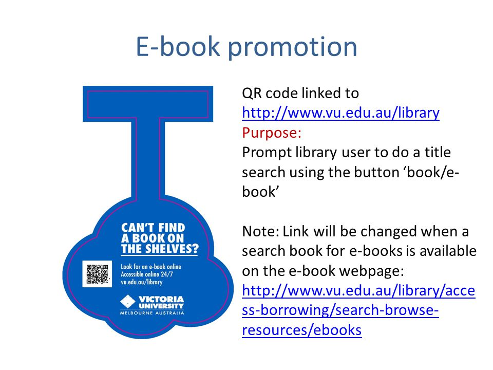 E-book promotion QR code linked to http://www.vu.edu.au/library http://www.vu.edu.au/library Purpose: Prompt library user to do a title search using the button book/e- book Note: Link will be changed when a search book for e-books is available on the e-book webpage: http://www.vu.edu.au/library/acce ss-borrowing/search-browse- resources/ebooks http://www.vu.edu.au/library/acce ss-borrowing/search-browse- resources/ebooks