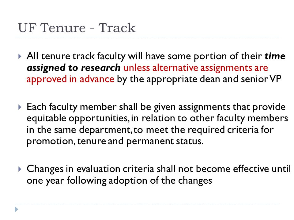 UF Tenure - Track All tenure track faculty will have some portion of their time assigned to research unless alternative assignments are approved in advance by the appropriate dean and senior VP Each faculty member shall be given assignments that provide equitable opportunities, in relation to other faculty members in the same department, to meet the required criteria for promotion, tenure and permanent status.