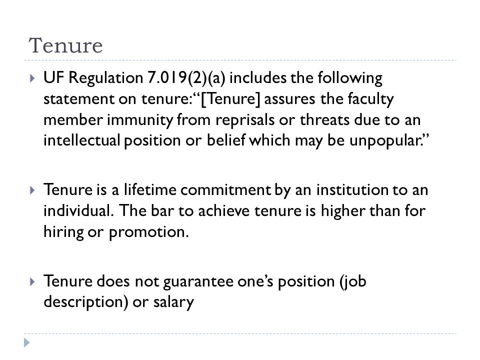 Tenure UF Regulation 7.019(2)(a) includes the following statement on tenure: [Tenure] assures the faculty member immunity from reprisals or threats due to an intellectual position or belief which may be unpopular.