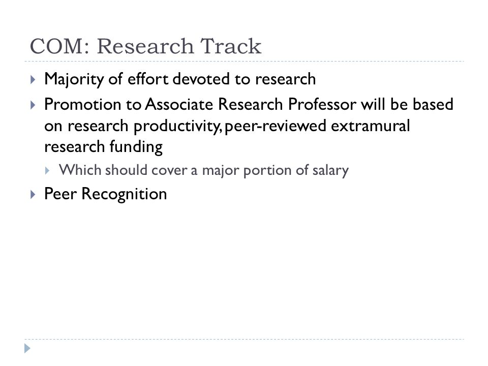 COM: Research Track Majority of effort devoted to research Promotion to Associate Research Professor will be based on research productivity, peer-reviewed extramural research funding Which should cover a major portion of salary Peer Recognition
