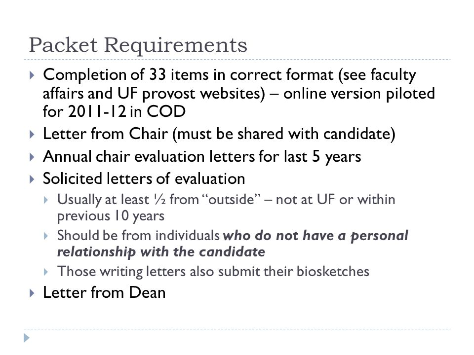 Packet Requirements Completion of 33 items in correct format (see faculty affairs and UF provost websites) – online version piloted for 2011-12 in COD Letter from Chair (must be shared with candidate) Annual chair evaluation letters for last 5 years Solicited letters of evaluation Usually at least ½ from outside – not at UF or within previous 10 years Should be from individuals who do not have a personal relationship with the candidate Those writing letters also submit their biosketches Letter from Dean