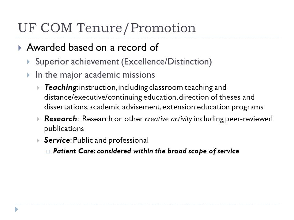 UF COM Tenure/Promotion Awarded based on a record of Superior achievement (Excellence/Distinction) In the major academic missions Teaching: instruction, including classroom teaching and distance/executive/continuing education, direction of theses and dissertations, academic advisement, extension education programs Research: Research or other creative activity including peer-reviewed publications Service: Public and professional Patient Care: considered within the broad scope of service
