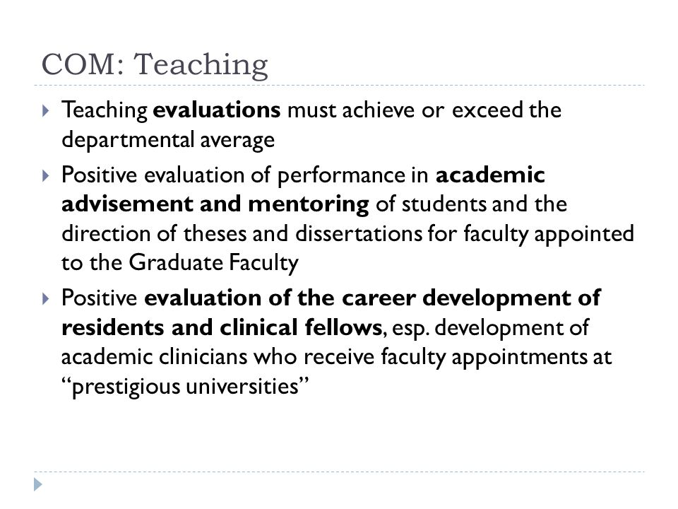 COM: Teaching Teaching evaluations must achieve or exceed the departmental average Positive evaluation of performance in academic advisement and mentoring of students and the direction of theses and dissertations for faculty appointed to the Graduate Faculty Positive evaluation of the career development of residents and clinical fellows, esp.