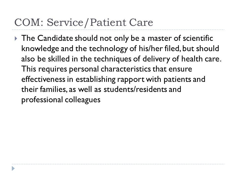 COM: Service/Patient Care The Candidate should not only be a master of scientific knowledge and the technology of his/her filed, but should also be skilled in the techniques of delivery of health care.