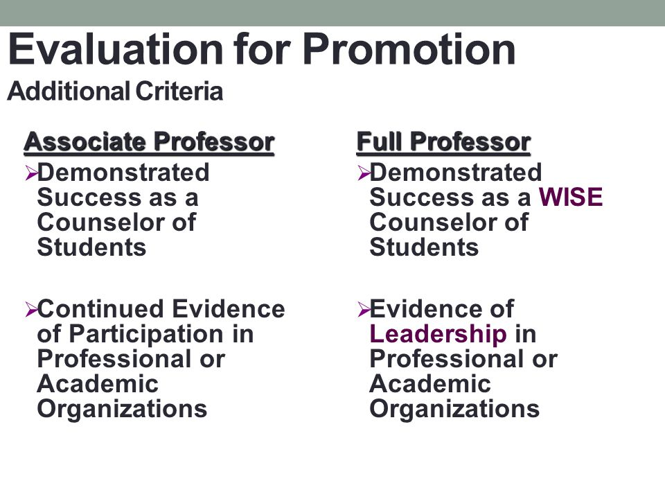 Evaluation for Promotion Additional Criteria Associate Professor Demonstrated Success as a Counselor of Students Continued Evidence of Participation in Professional or Academic Organizations Full Professor Demonstrated Success as a WISE Counselor of Students Evidence of Leadership in Professional or Academic Organizations