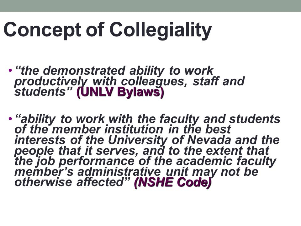 Concept of Collegiality (UNLV Bylaws)the demonstrated ability to work productively with colleagues, staff and students (UNLV Bylaws) (NSHE Code)ability to work with the faculty and students of the member institution in the best interests of the University of Nevada and the people that it serves, and to the extent that the job performance of the academic faculty members administrative unit may not be otherwise affected (NSHE Code)