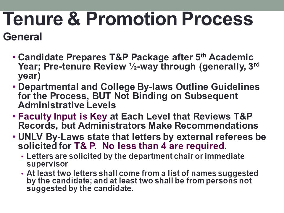 Tenure & Promotion Process General Candidate Prepares T&P Package after 5 th Academic Year; Pre-tenure Review ½-way through (generally, 3 rd year) Departmental and College By-laws Outline Guidelines for the Process, BUT Not Binding on Subsequent Administrative Levels Faculty Input is Key at Each Level that Reviews T&P Records, but Administrators Make Recommendations UNLV By-Laws state that letters by external referees be solicited for T& P.