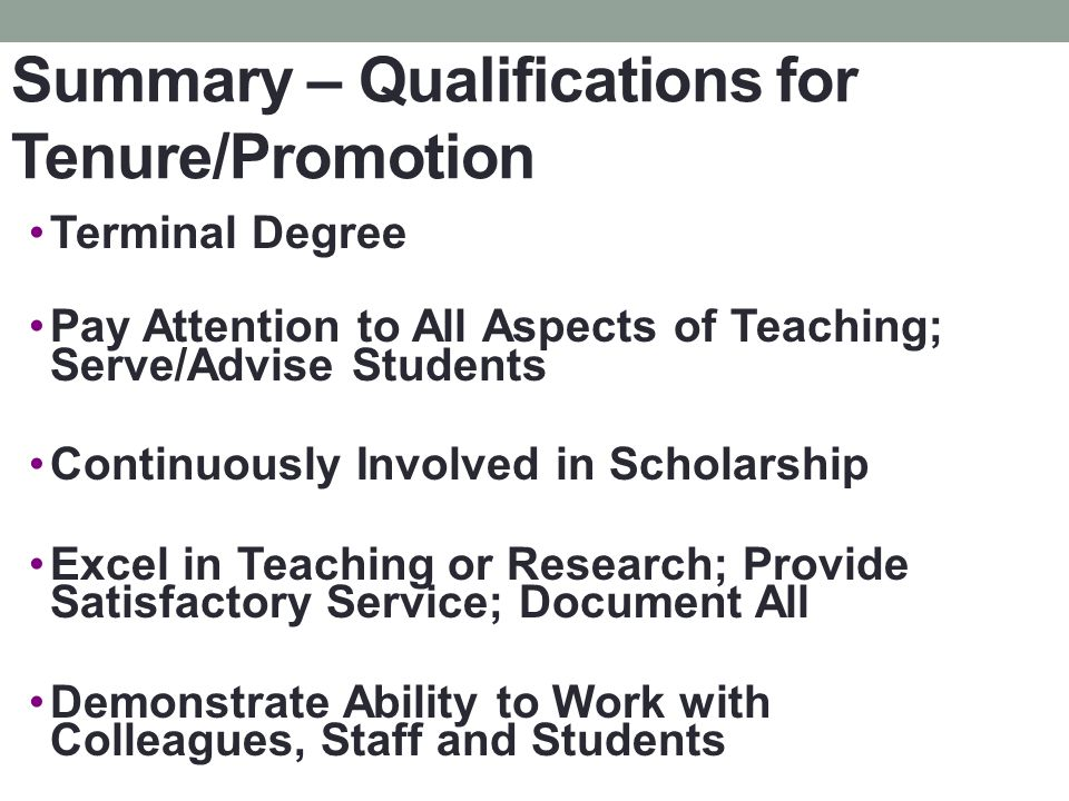 Summary – Qualifications for Tenure/Promotion Terminal Degree Pay Attention to All Aspects of Teaching; Serve/Advise Students Continuously Involved in Scholarship Excel in Teaching or Research; Provide Satisfactory Service; Document All Demonstrate Ability to Work with Colleagues, Staff and Students