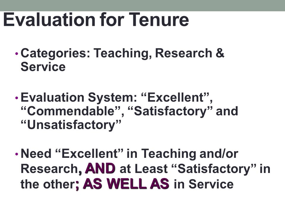Evaluation for Tenure Categories: Teaching, Research & Service Evaluation System: Excellent, Commendable, Satisfactory and Unsatisfactory, AND ; AS WELL AS Need Excellent in Teaching and/or Research, AND at Least Satisfactory in the other ; AS WELL AS in Service