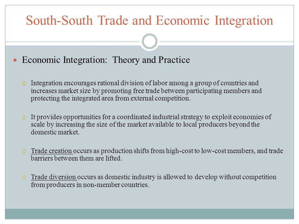 South-South Trade and Economic Integration Economic Integration: Theory and Practice Integration encourages rational division of labor among a group o