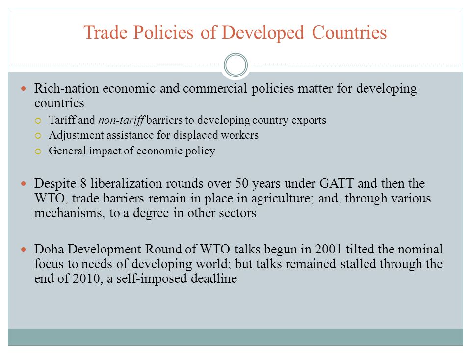 Trade Policies of Developed Countries Rich-nation economic and commercial policies matter for developing countries Tariff and non-tariff barriers to d