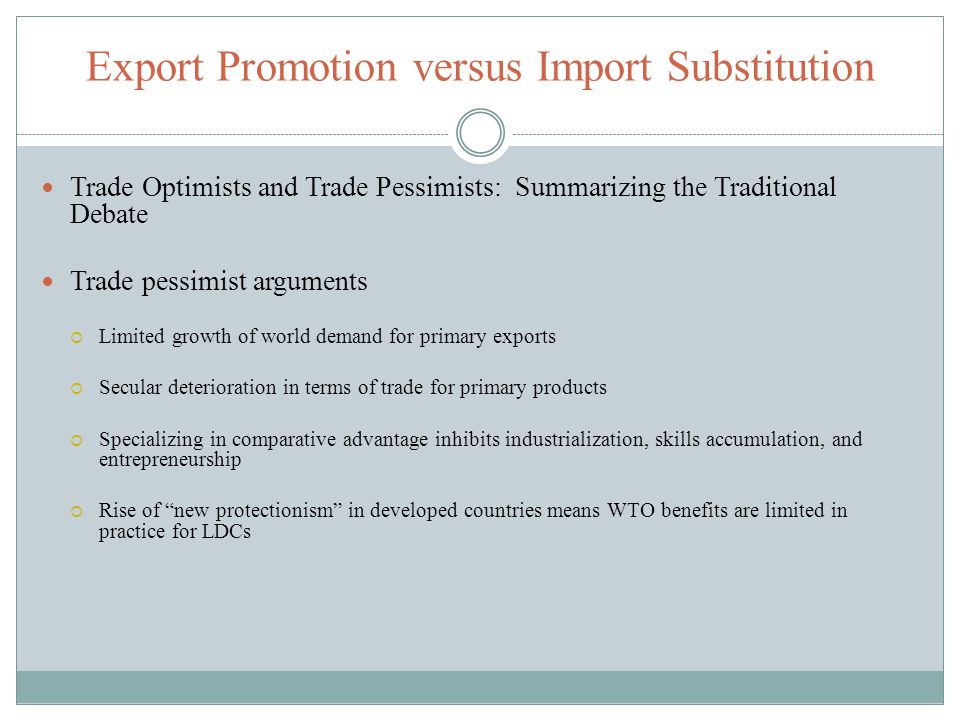 Export Promotion versus Import Substitution Trade Optimists and Trade Pessimists: Summarizing the Traditional Debate Trade pessimist arguments Limited