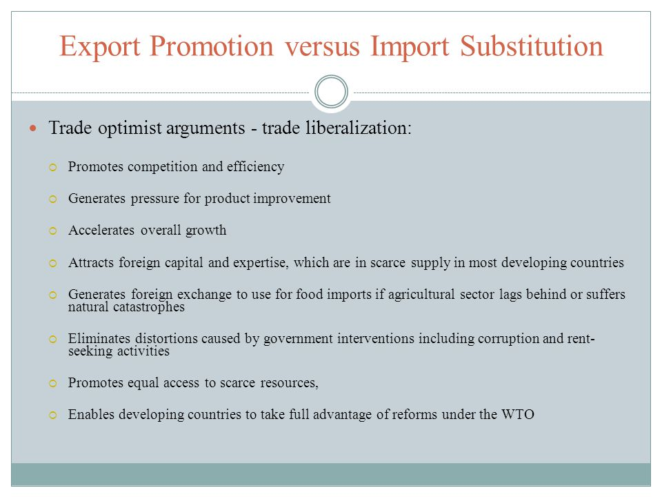 Export Promotion versus Import Substitution Trade optimist arguments - trade liberalization: Promotes competition and efficiency Generates pressure fo