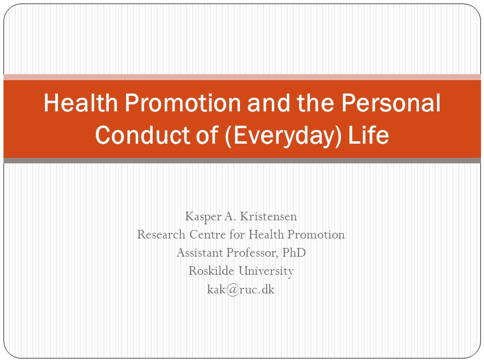 Kasper A. Kristensen Research Centre for Health Promotion Assistant Professor, PhD Roskilde University kak@ruc.dk Health Promotion and the Personal Co