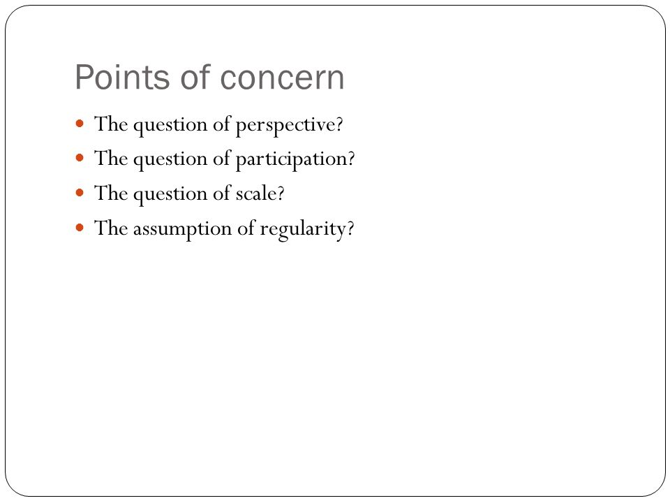 Points of concern The question of perspective? The question of participation? The question of scale? The assumption of regularity?