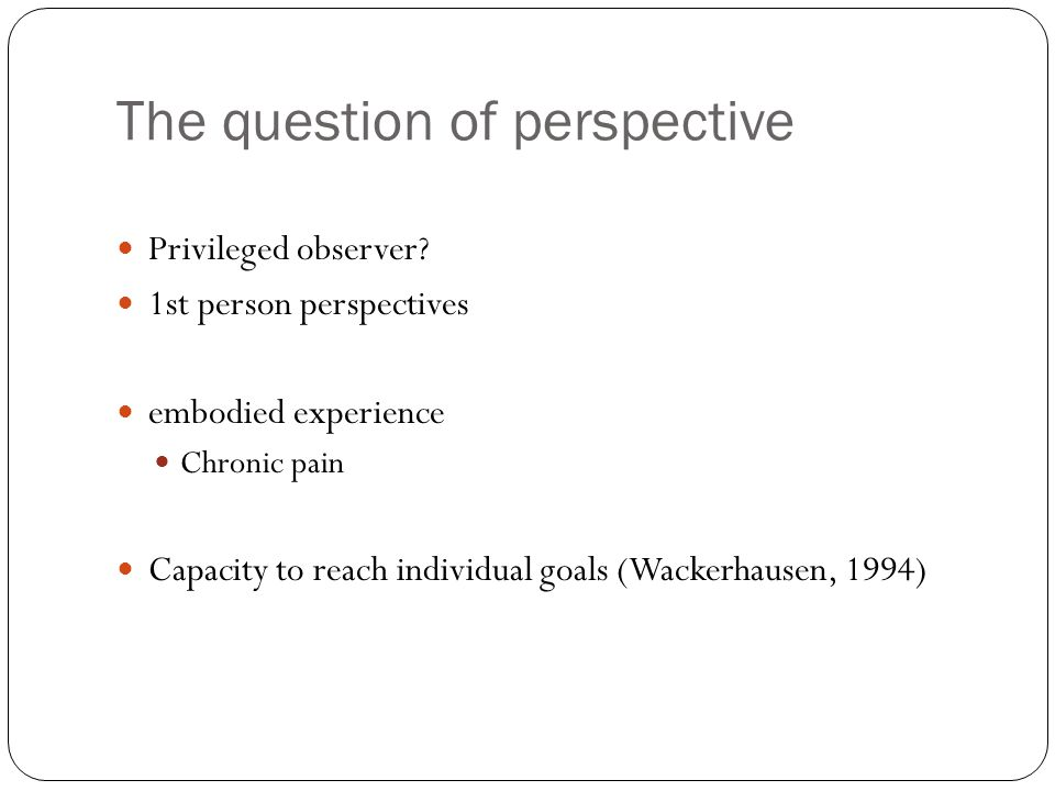 The question of perspective Privileged observer? 1st person perspectives embodied experience Chronic pain Capacity to reach individual goals (Wackerha