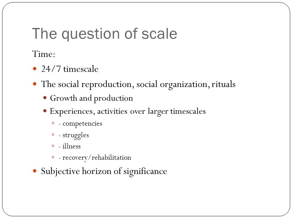 The question of scale Time: 24/7 timescale The social reproduction, social organization, rituals Growth and production Experiences, activities over larger timescales - competencies - struggles - illness - recovery/rehabilitation Subjective horizon of significance
