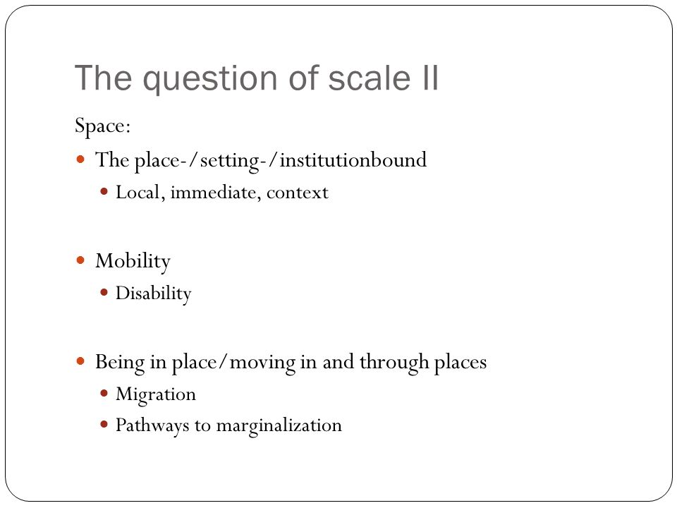 The question of scale II Space: The place-/setting-/institutionbound Local, immediate, context Mobility Disability Being in place/moving in and throug