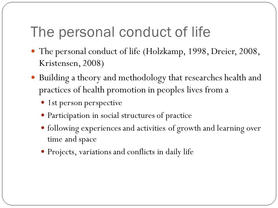 The personal conduct of life The personal conduct of life (Holzkamp, 1998, Dreier, 2008, Kristensen, 2008) Building a theory and methodology that researches health and practices of health promotion in peoples lives from a 1st person perspective Participation in social structures of practice following experiences and activities of growth and learning over time and space Projects, variations and conflicts in daily life
