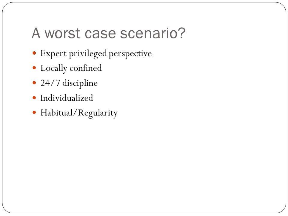 A worst case scenario? Expert privileged perspective Locally confined 24/7 discipline Individualized Habitual/Regularity