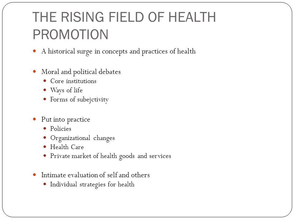 THE RISING FIELD OF HEALTH PROMOTION A historical surge in concepts and practices of health Moral and political debates Core institutions Ways of life