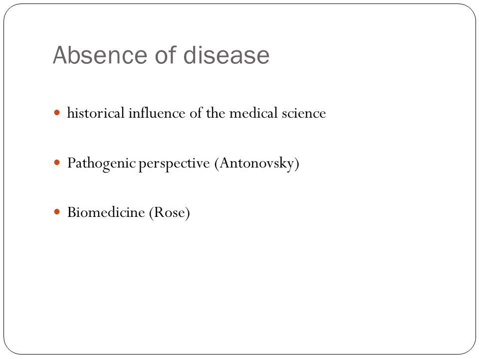 Absence of disease historical influence of the medical science Pathogenic perspective (Antonovsky) Biomedicine (Rose)