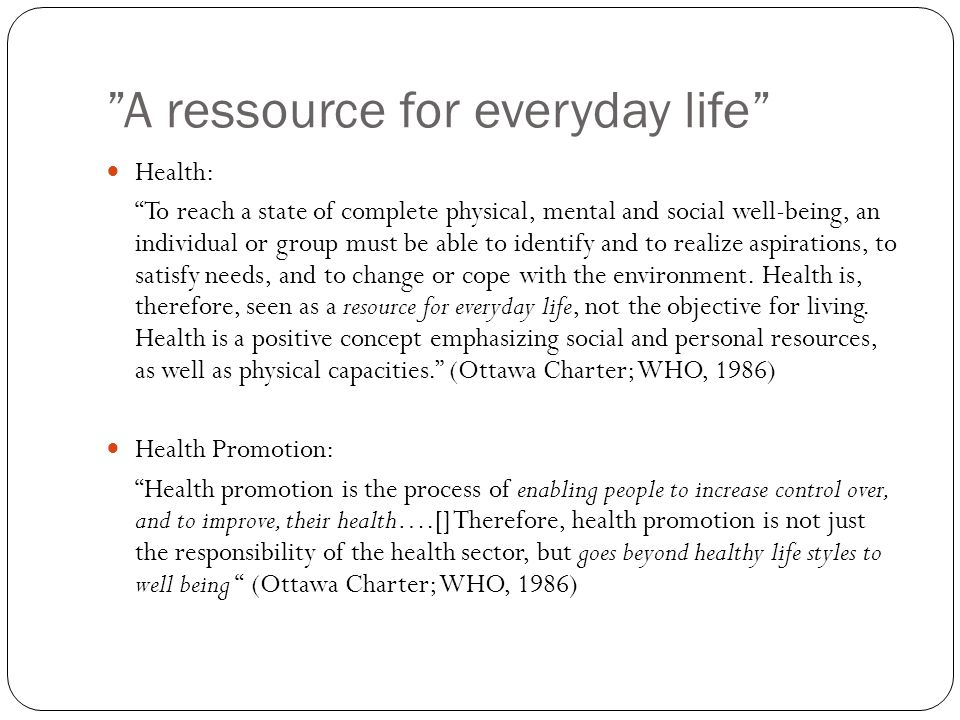 A ressource for everyday life Health: To reach a state of complete physical, mental and social well-being, an individual or group must be able to identify and to realize aspirations, to satisfy needs, and to change or cope with the environment.