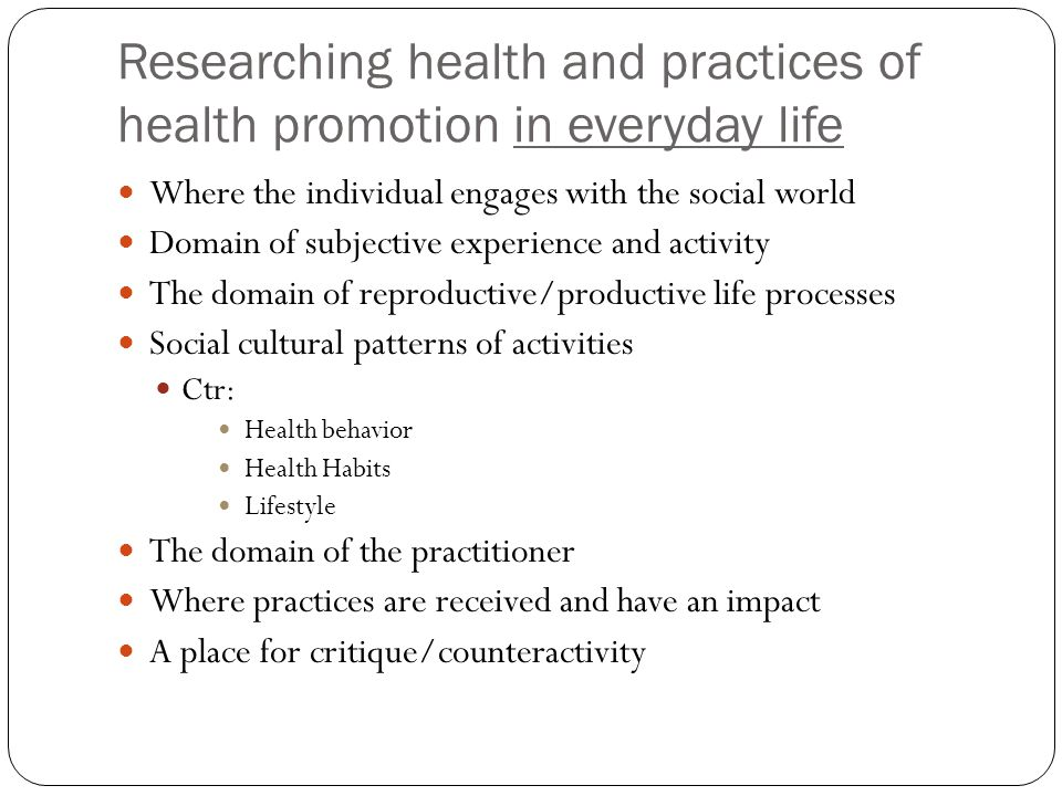 Researching health and practices of health promotion in everyday life Where the individual engages with the social world Domain of subjective experience and activity The domain of reproductive/productive life processes Social cultural patterns of activities Ctr: Health behavior Health Habits Lifestyle The domain of the practitioner Where practices are received and have an impact A place for critique/counteractivity