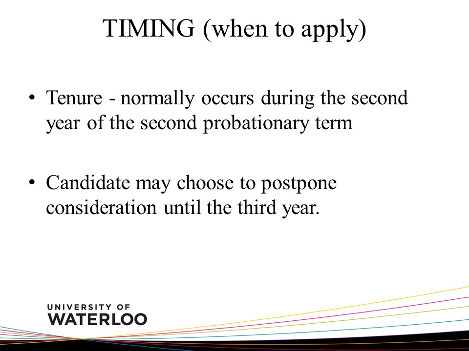 TIMING (when to apply) Tenure - normally occurs during the second year of the second probationary term Candidate may choose to postpone consideration