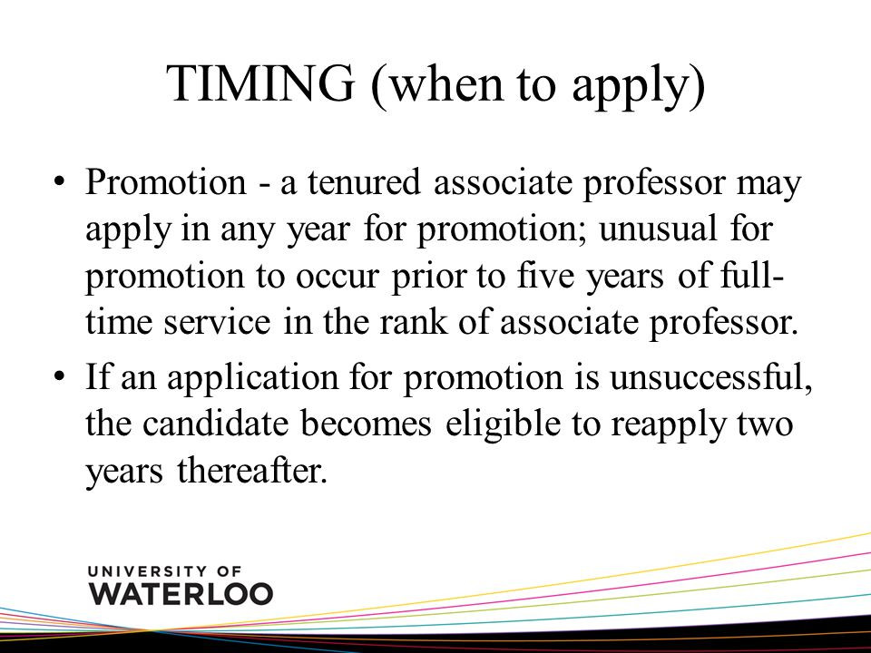 TIMING (when to apply) Promotion - a tenured associate professor may apply in any year for promotion; unusual for promotion to occur prior to five yea