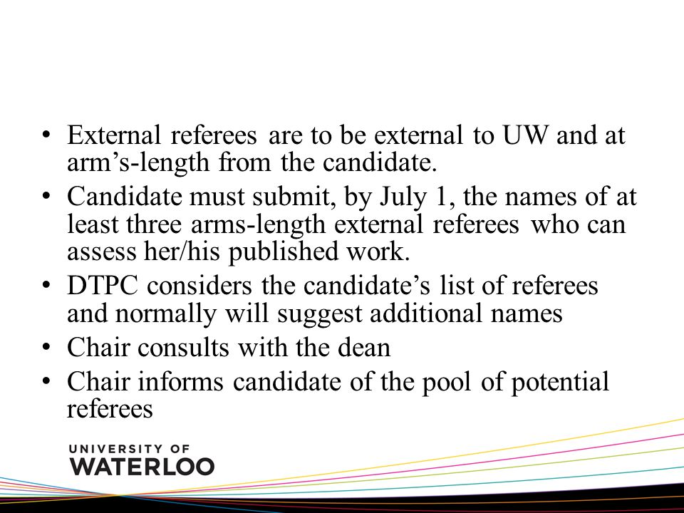 External referees are to be external to UW and at arms-length from the candidate. Candidate must submit, by July 1, the names of at least three arms-l